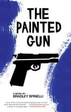 The Painted Gun ebook by Bradley Spinelli