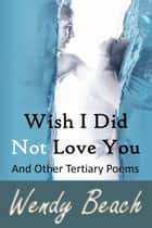 Wish I Did Not Love You And Other Tertiary Poems ebook by Wendy Beach