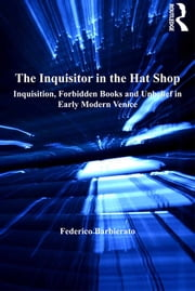 The Inquisitor in the Hat Shop - Inquisition, Forbidden Books and Unbelief in Early Modern Venice ebook by Federico Barbierato