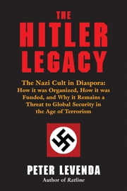 The Hitler Legacy - The Nazi Cult in Diaspora: How it was Organized, How it was Funded, and Why it Remains a Threat to Global Security in the Age of Terrorism ebook by Peter Levenda