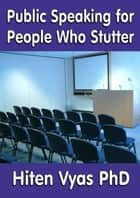 Public Speaking for People Who Stutter ebook by Hiten Vyas