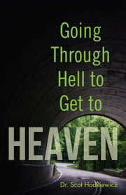 Going through Hell to Get to Heaven ebook by Dr. Scot Hodkiewicz