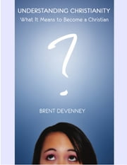 Understanding Christianity - What It Means to Become a Christian ebook by Brent Devenney