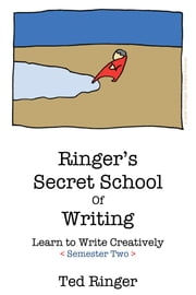 Ringer's Secret School of Writing: Learn To Write Creatively, Semester 2 ebook by Ted Ringer