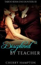 Disciplined by Teacher - Taboo BDSM Encounters, #3 ebook by