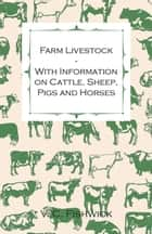 Farm Livestock - With Information on Cattle, Sheep, Pigs and Horses ebook by V. C. Fishwick
