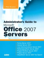 Administrator's Guide to Microsoft Office 2007 Servers: Forms Srvr 2007, Groove Srvr 2007, Live Communications Srvr 2007, PerformancePoint Srvr 2007, ebook by Bruzzese, J. Peter