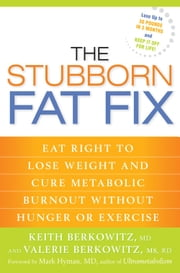 The Stubborn Fat Fix: Eat Right to Lose Weight and Cure Metabolic Burnout Without Hunger or Exercise - Eat Right to Lose Weight and Cure Metabolic Burnout without Hunger or Exercise ebook by Keith Berkowitz, Valerie Berkowitz