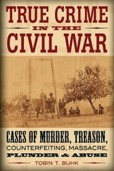True Crime in the Civil War: Cases of Murder, Treason, Counterfeiting, Massacre, Plunder & Abuse ebook by Tobin T. Buhk