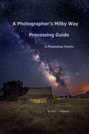 A Photographer's Milky Way Processing Guide: A Photoshop HowTo ebook by Jerry Patterson