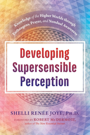 Developing Supersensible Perception - Knowledge of the Higher Worlds through Entheogens, Prayer, and Nondual Awareness ebook by Shelli Renée Joye