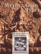 The Myths and Gods of India - The Classic Work on Hindu Polytheism from the Princeton Bollingen Series ebook by Alain Daniélou