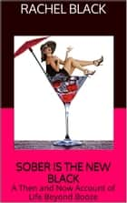 Sober is the New Black: A Then and Now Account of Life Beyond Booze ebook by Rachel Black