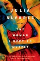The Woman I Kept to Myself ebook by Julia Alvarez