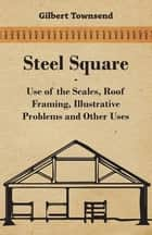 Steel Square - Use Of The Scales, Roof Framing, Illustrative Problems And Other Uses ebook by Gilbert Townsend