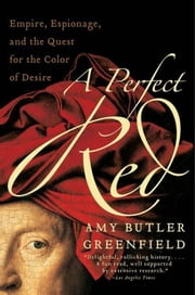 A Perfect Red - Empire, Espionage, and the Quest for the Color of Desire ebook by Amy Butler Greenfield