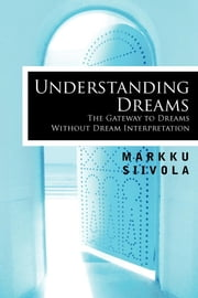 Understanding Dreams - The Gateway to Dreams Without Dream Interpretation ebook by Markku Siivola