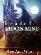 There in the Moon Mist - 2nd Edition ebook by Lee Ann Ward