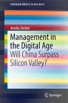 Management in the Digital Age - Will China Surpass Silicon Valley? ebook by Annika Steiber