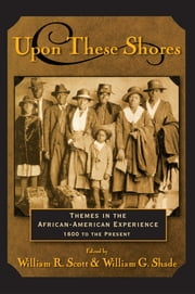Upon these Shores - Themes in the African-American Experience 1600 to the Present ebook by William R. Scott,William G. Shade