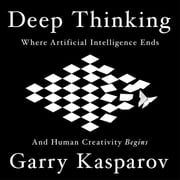 Deep Thinking - Where Machine Intelligence Ends and Human Creativity Begins audiobook by Garry Kasparov, Mig Greengard