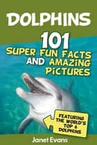 Dolphins: 101 Fun Facts & Amazing Pictures (Featuring The World's 6 Top Dolphins) ebook by