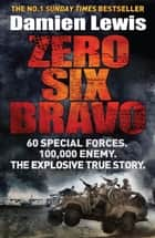 Zero Six Bravo - 60 Special Forces. 100,000 Enemy. The Explosive True Story ebook by Damien Lewis