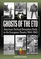 Ghosts of the ETO - American Tactical Deception Units in the European Theater, 1944–1945 ebook by Jonathan Gawne