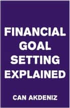 Financial Goal Setting Explained ebook by Can Akdeniz