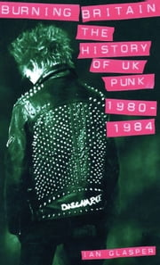 Burning Britain - The History of UK Punk 1980-1984 ebook by Ian Glasper