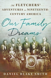 Our Family Dreams - The Fletchers' Adventures in Nineteenth Century America ebook by Daniel Blake Smith