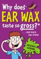 Why Does Ear Wax Taste So Gross? ebook by Mitchell Symons
