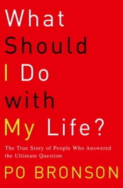What Should I Do with My Life? - The True Story of People Who Answered the Ultimate Question ebook by Po Bronson