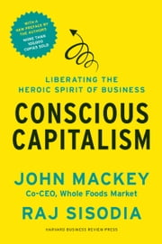 Conscious Capitalism, With a New Preface by the Authors - Liberating the Heroic Spirit of Business ebook by John Mackey,Rajendra Sisodia,Bill George