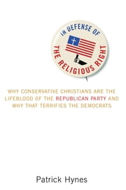 In Defense of the Religious Right - Why Conservative Christians Are the Lifeblood of the Republican Party and Why That Terrifies the Democrats ebook by Patrick Hynes