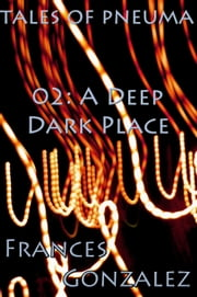 Tales of Pneuma 02: A Deep Dark Place ebook by Frances Gonzalez