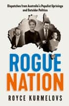 Rogue Nation - Fascinating, relevant, compelling – the one book about Australian politics you must read ebook by Royce Kurmelovs