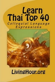 Learn Thai Top 40: Colloquial Language Expressions (with Thai Script) ebook by LivingHour.org