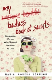 My Badass Book of Saints - Courageous Women Who Showed Me How to Live ebook by Maria Morera Johnson
