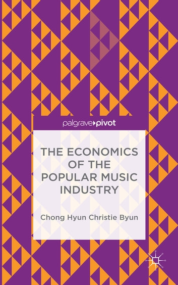 The Economics of the Popular Music Industry - Modeling from Microeconomic Theory and Industrial Organization ebook by Chong Hyun Christie Byun