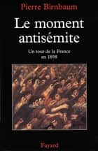 Le moment antisémite - Un tour de la France en 1898 ebook by Pierre Birnbaum