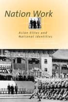 Nation Work - Asian Elites and National Identities ebook by Timothy Brook, André Schmid