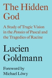 The Hidden God - A Study of Tragic Vision in the Pensées of Pascal and the Tragedies of Racine ebook by Lucien Goldmann,Michael Lowy,Philip Thody