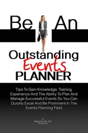 Be An Outstanding Events Planner - Tips To Gain Knowledge, Training, Experience And The Ability To Plan And Manage Successful Events So You Can Quickly Excel And Be Prominent In The Events Planning Field ebook by Majorie W. Hill