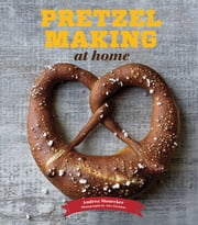 Pretzel Making at Home ebook by Andrea Slonecker,Alex Farnum