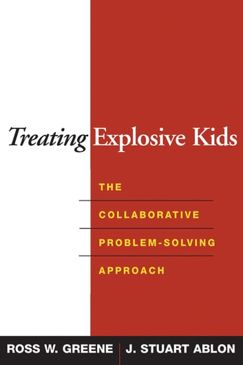 Treating Explosive Kids - The Collaborative Problem-Solving Approach ebook by Ross W. Greene, PhD,J. Stuart Ablon, Phd