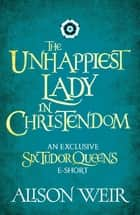 The Unhappiest Lady in Christendom ebook by Alison Weir