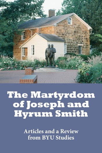 The Martyrdom of Joseph and Hyrum Smith - Articles from BYU Studies ebook by BYU Studies