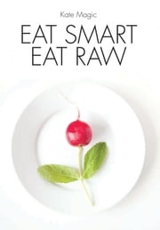 Eat Smart Eat Raw ebook by Kate Magic