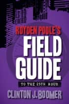 Royden Poole's Field Guide to the 25th Hour ebook by Clinton J. Boomer